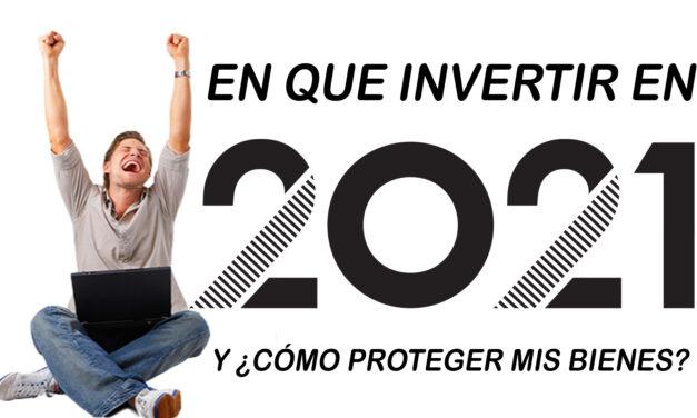 ¿En que invertir en 2021? y ¿cómo proteger mis bienes?